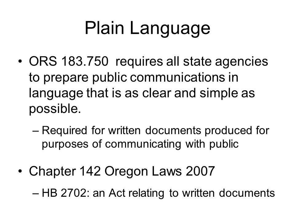 Plain Language ORS 183.750 requires all state agencies to prepare public communications in language that is as clear and simple as possible.