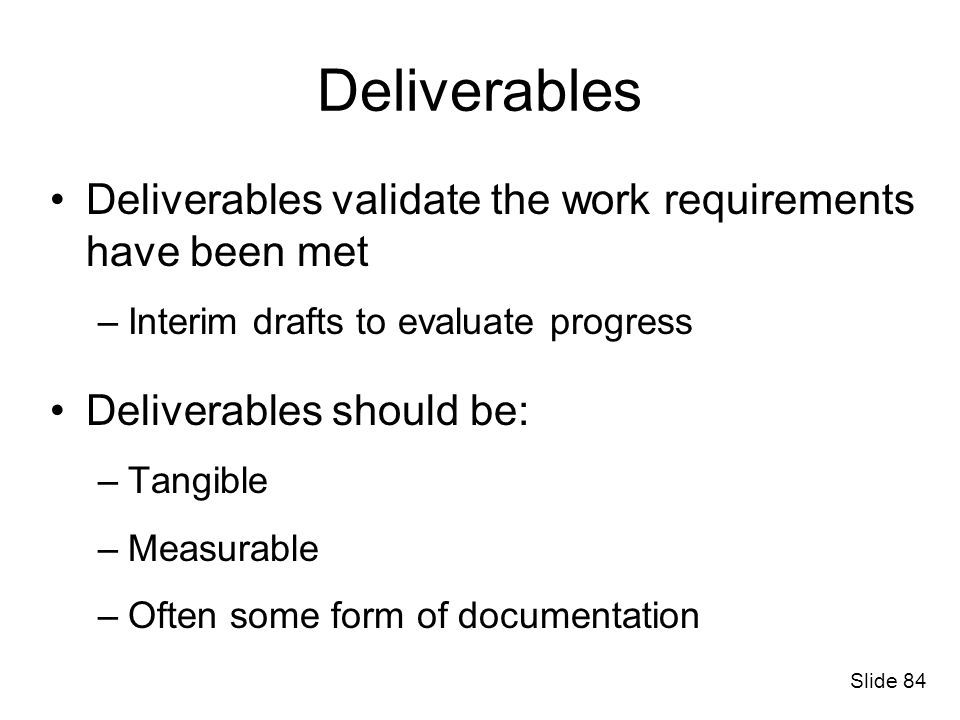 Deliverables Deliverables validate the work requirements have been met