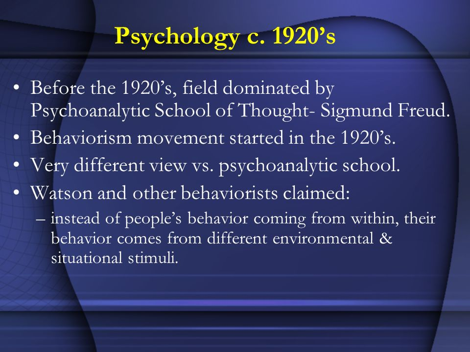 Psychology c. 1920's Before the 1920's, field dominated by Psychoanalytic School of Thought- Sigmund Freud.
