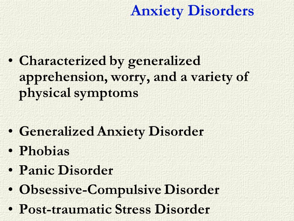 Anxiety Disorders Characterized by generalized apprehension, worry, and a variety of physical symptoms.