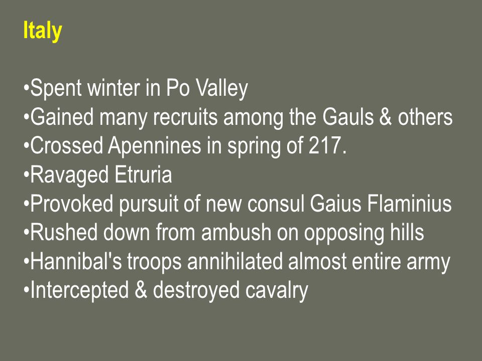 Italy Spent winter in Po Valley. Gained many recruits among the Gauls & others. Crossed Apennines in spring of 217.