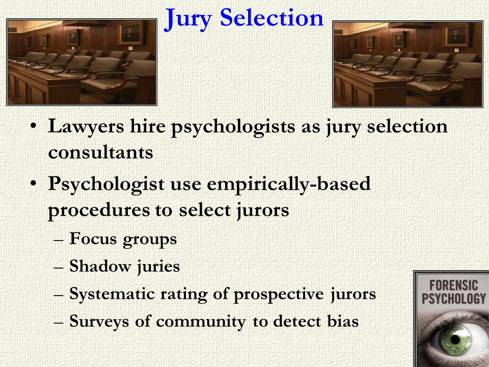 Jury Selection Lawyers hire psychologists as jury selection consultants. Psychologist use empirically-based procedures to select jurors.