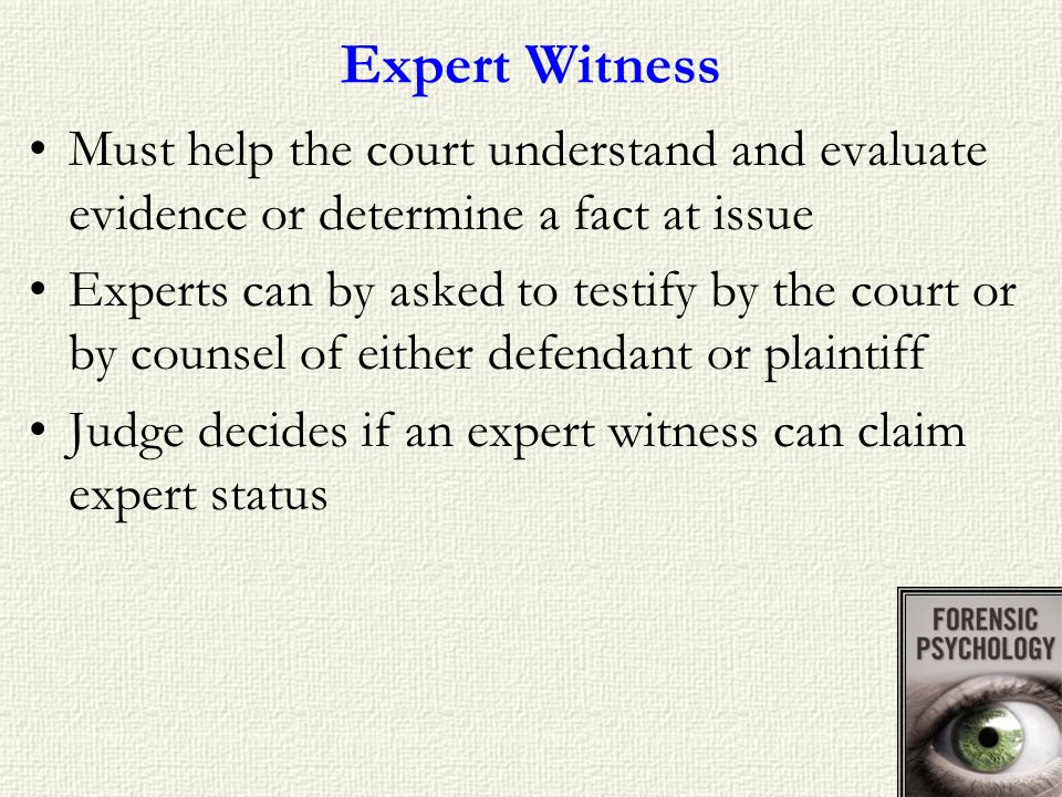 Expert Witness Must help the court understand and evaluate evidence or determine a fact at issue.