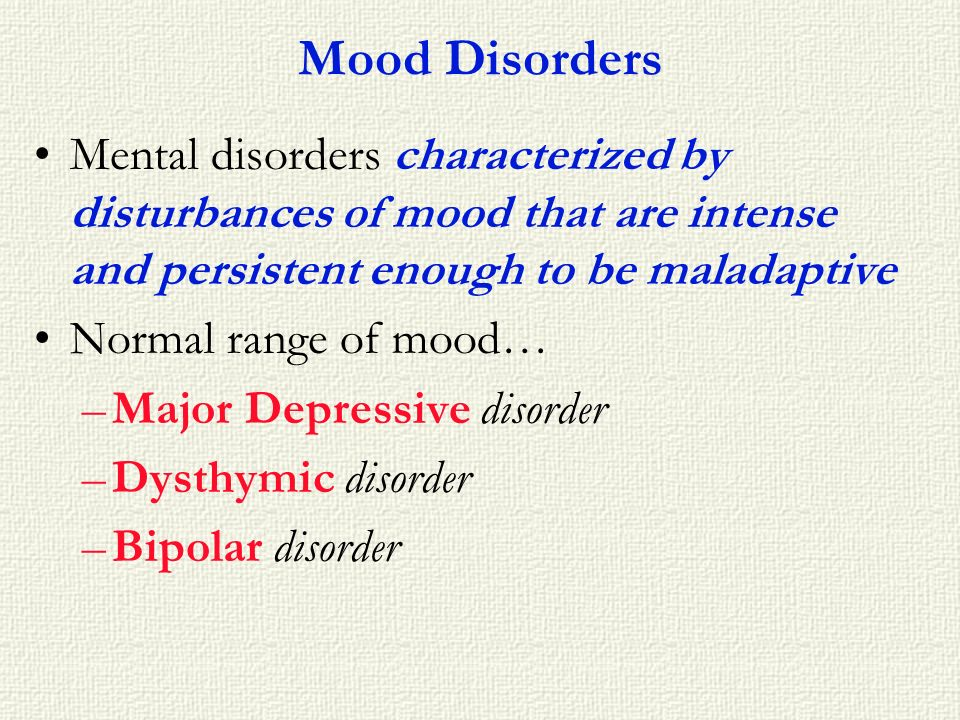 Mood Disorders Mental disorders characterized by disturbances of mood that are intense and persistent enough to be maladaptive.