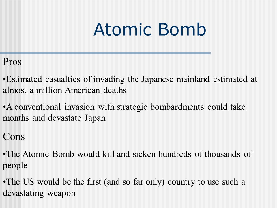 Atomic Bomb Pros. Estimated casualties of invading the Japanese mainland estimated at almost a million American deaths.