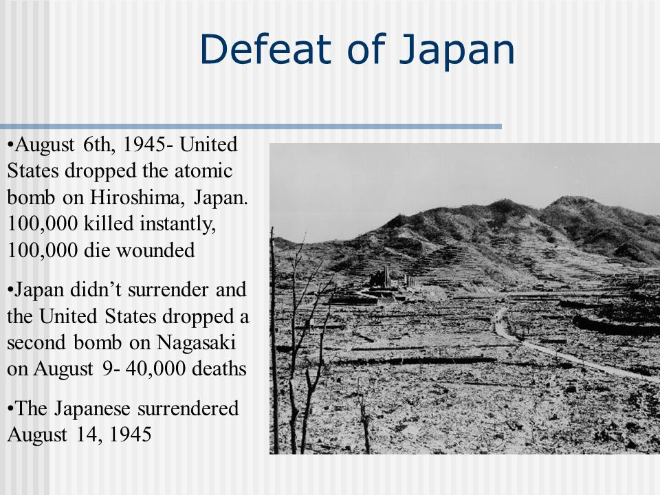 Defeat of Japan August 6th, 1945- United States dropped the atomic bomb on Hiroshima, Japan. 100,000 killed instantly, 100,000 die wounded.