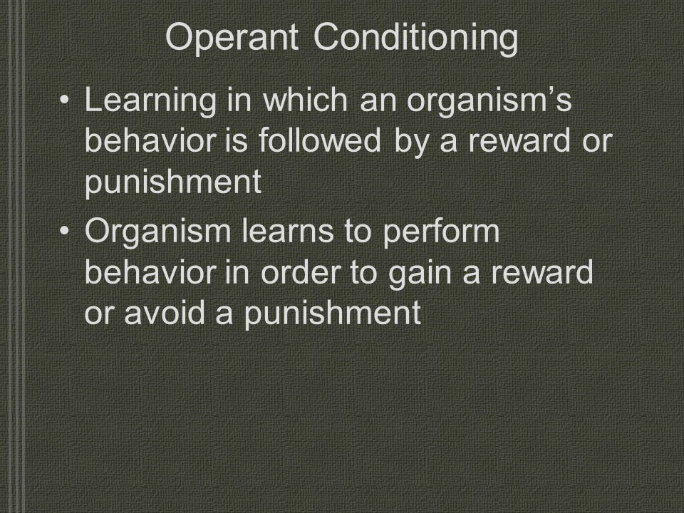 Operant Conditioning Learning in which an organism's behavior is followed by a reward or punishment.
