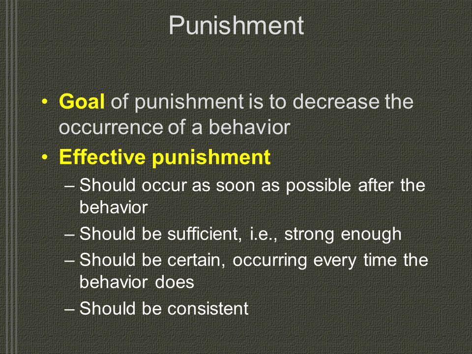 Punishment Goal of punishment is to decrease the occurrence of a behavior. Effective punishment.
