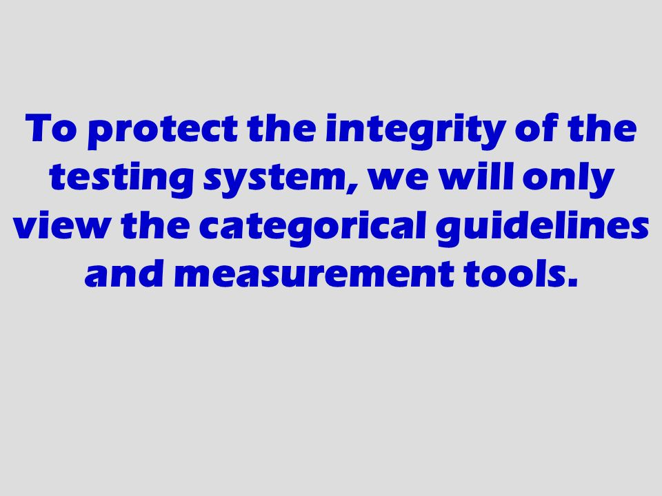 To protect the integrity of the testing system, we will only view the categorical guidelines and measurement tools.