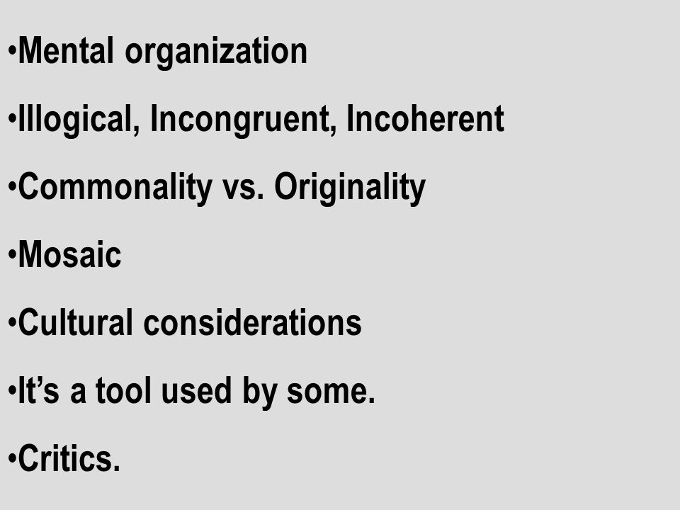 Mental organization Illogical, Incongruent, Incoherent. Commonality vs. Originality. Mosaic. Cultural considerations.