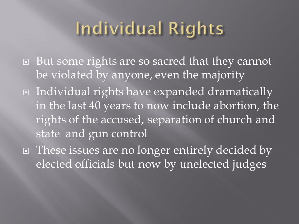 Individual Rights But some rights are so sacred that they cannot be violated by anyone, even the majority.