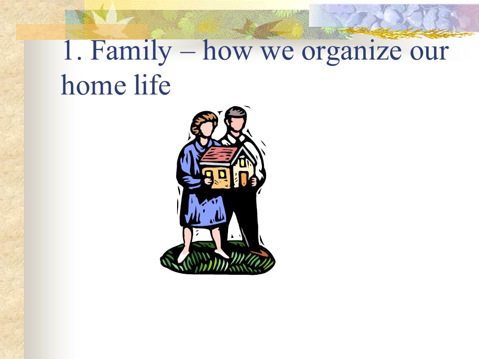 1. Family – how we organize our home life