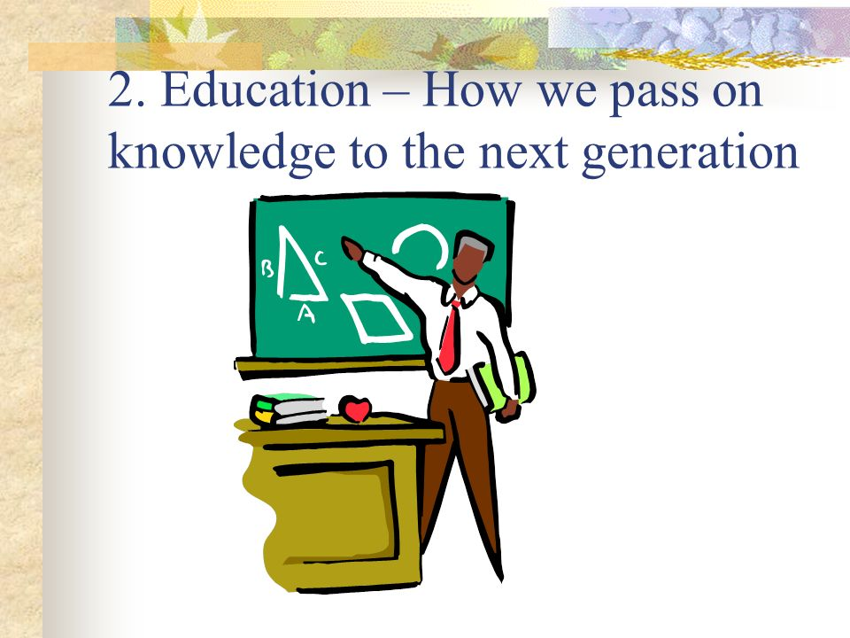 2. Education – How we pass on knowledge to the next generation