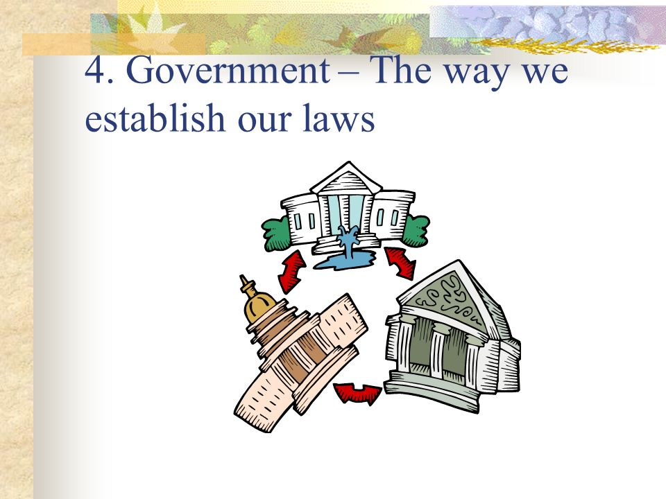 4. Government – The way we establish our laws