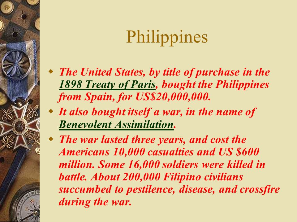 Philippines The United States, by title of purchase in the 1898 Treaty of Paris, bought the Philippines from Spain, for US$20,000,000.