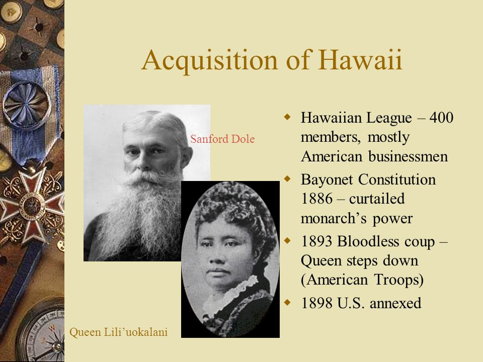 Acquisition of Hawaii Hawaiian League – 400 members, mostly American businessmen. Bayonet Constitution 1886 – curtailed monarch's power.
