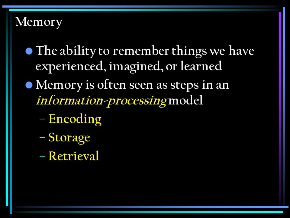 Memory The ability to remember things we have experienced, imagined, or learned. Memory is often seen as steps in an information-processing model.