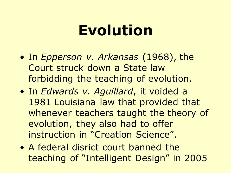 Evolution In Epperson v. Arkansas (1968), the Court struck down a State law forbidding the teaching of evolution.