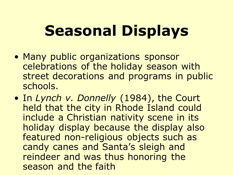 Seasonal Displays Many public organizations sponsor celebrations of the holiday season with street decorations and programs in public schools.