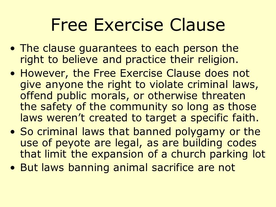 Free Exercise Clause The clause guarantees to each person the right to believe and practice their religion.