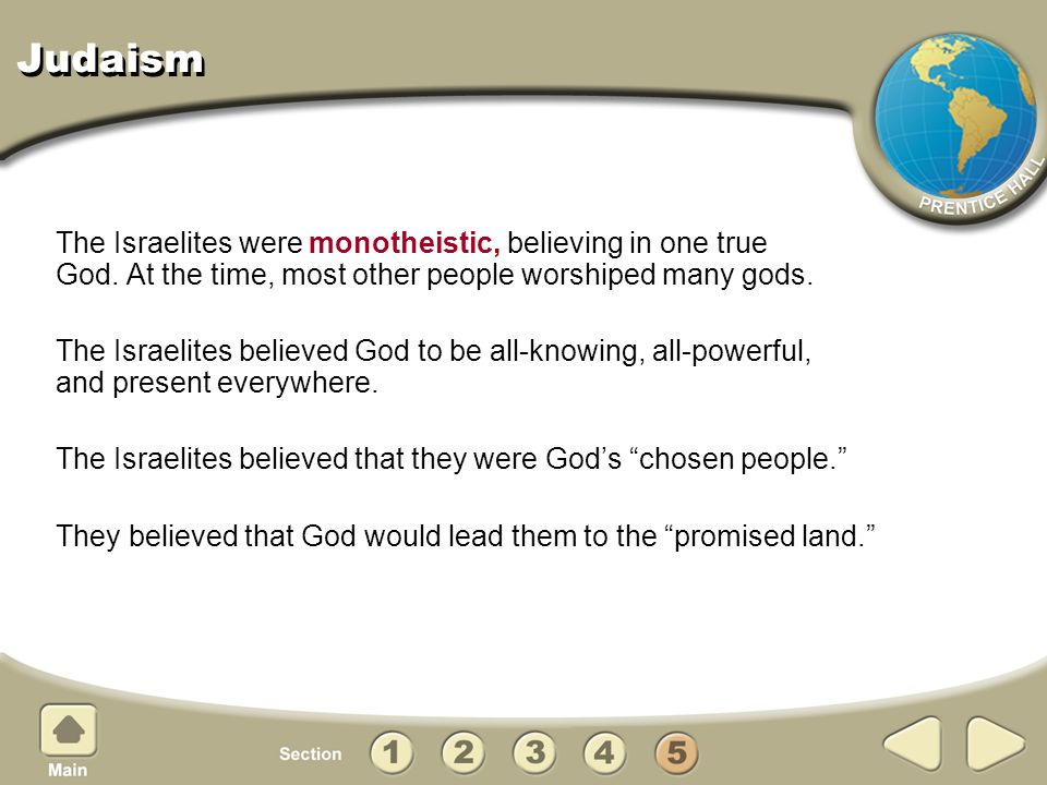 Judaism The Israelites were monotheistic, believing in one true God. At the time, most other people worshiped many gods.