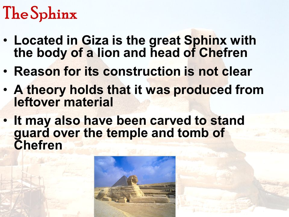 The Sphinx Located in Giza is the great Sphinx with the body of a lion and head of Chefren. Reason for its construction is not clear.