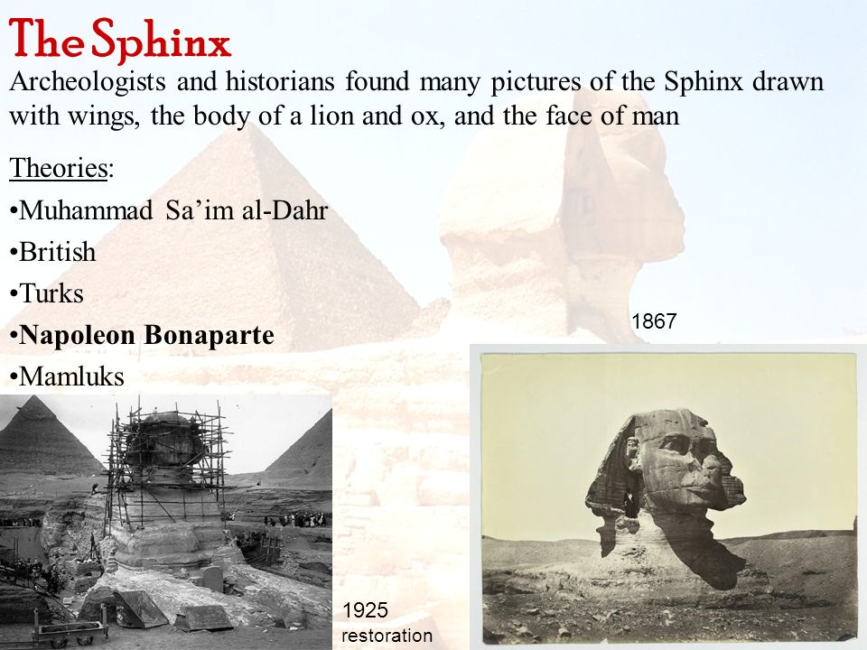 The Sphinx Archeologists and historians found many pictures of the Sphinx drawn with wings, the body of a lion and ox, and the face of man.
