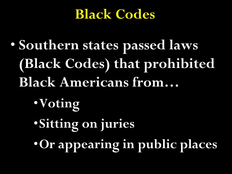 Black Codes Southern states passed laws (Black Codes) that prohibited Black Americans from… Voting.
