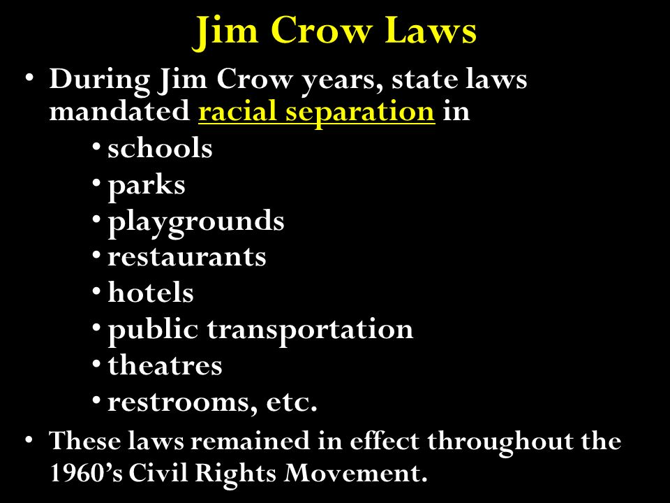 Jim Crow Laws During Jim Crow years, state laws mandated racial separation in. schools. parks. playgrounds.
