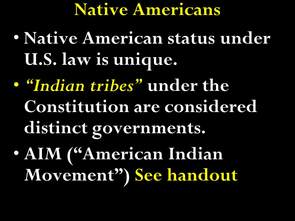 Native Americans Native American status under U.S. law is unique. Indian tribes under the Constitution are considered distinct governments.