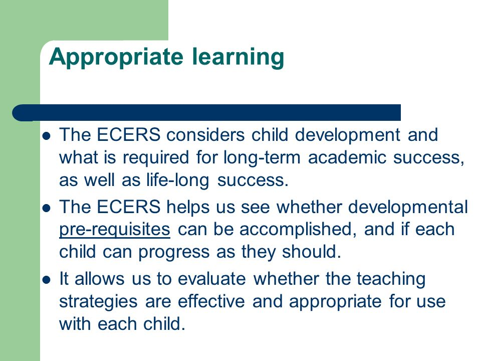 Appropriate learning The ECERS considers child development and what is required for long-term academic success, as well as life-long success.