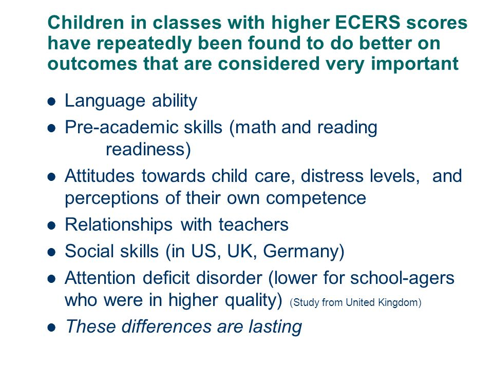 Children in classes with higher ECERS scores have repeatedly been found to do better on outcomes that are considered very important