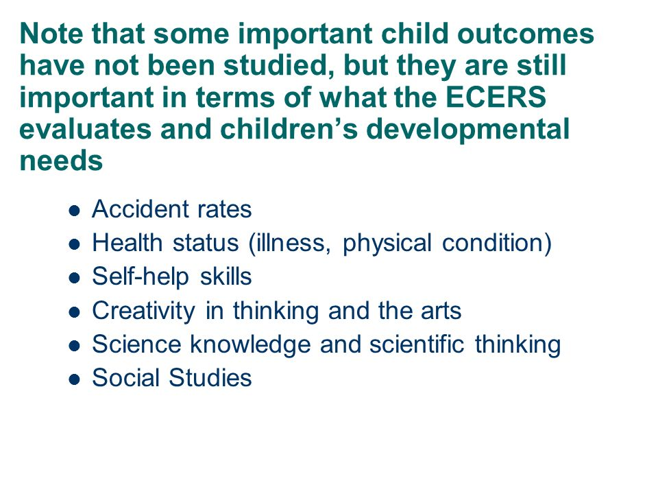 Note that some important child outcomes have not been studied, but they are still important in terms of what the ECERS evaluates and children's developmental needs