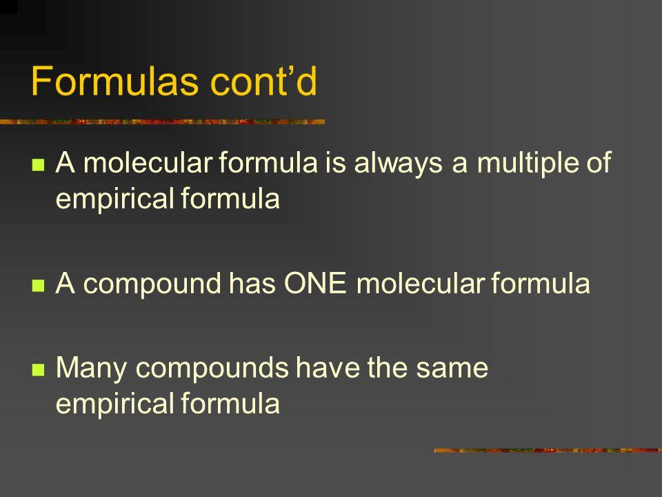 Formulas cont'd A molecular formula is always a multiple of empirical formula. A compound has ONE molecular formula.