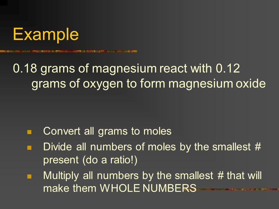 Example 0.18 grams of magnesium react with 0.12 grams of oxygen to form magnesium oxide. Convert all grams to moles.