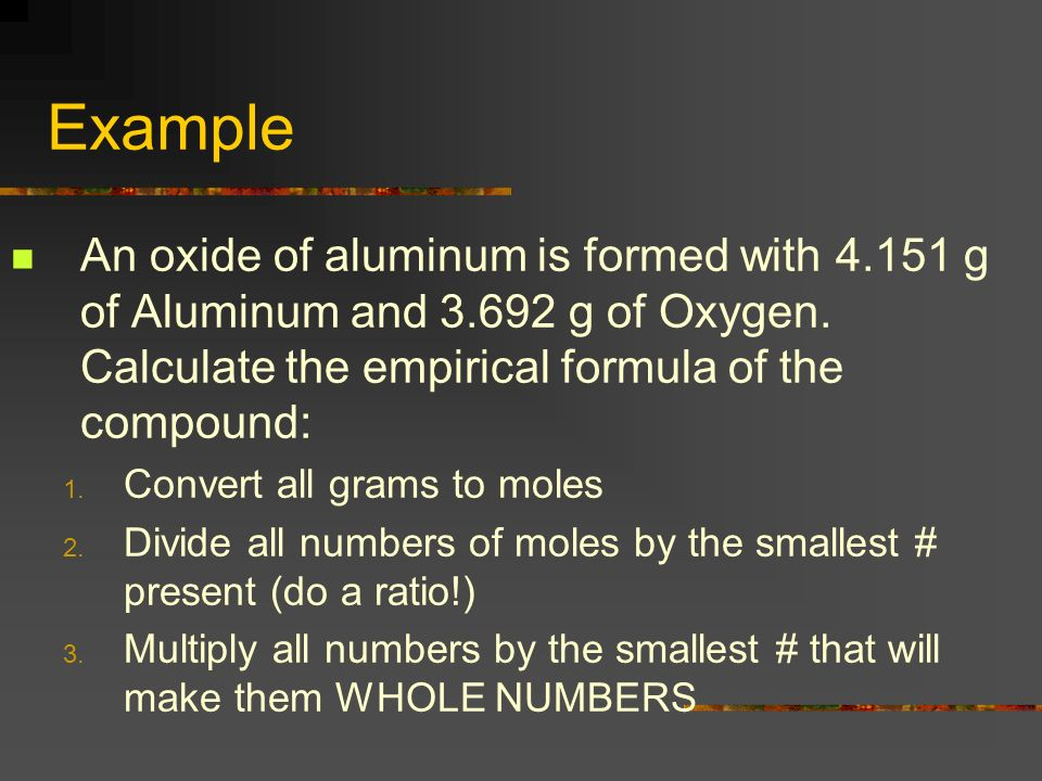 Example An oxide of aluminum is formed with 4.151 g of Aluminum and 3.692 g of Oxygen. Calculate the empirical formula of the compound: