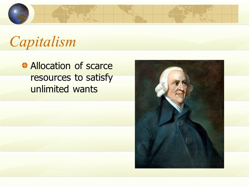 Capitalism Allocation of scarce resources to satisfy unlimited wants