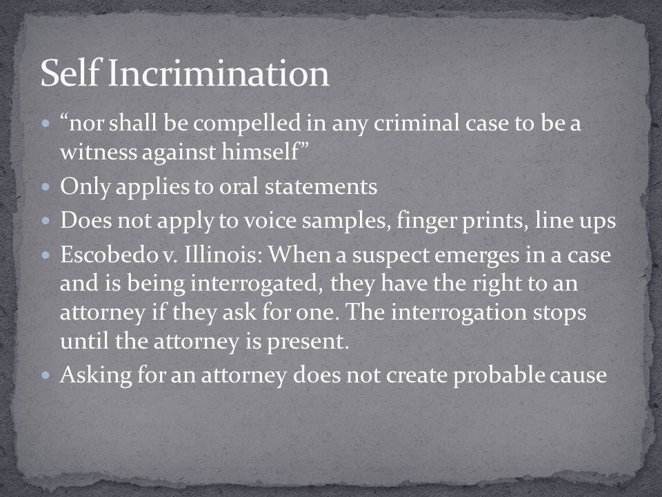 Self Incrimination nor shall be compelled in any criminal case to be a witness against himself Only applies to oral statements.