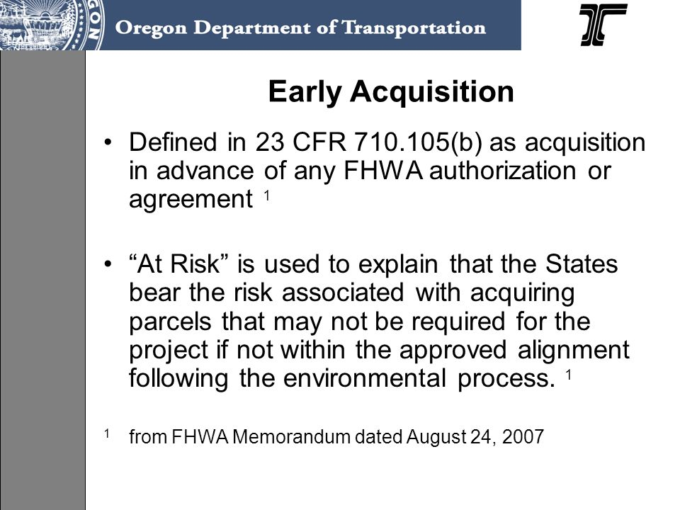Early Acquisition Defined in 23 CFR 710.105(b) as acquisition in advance of any FHWA authorization or agreement 1.
