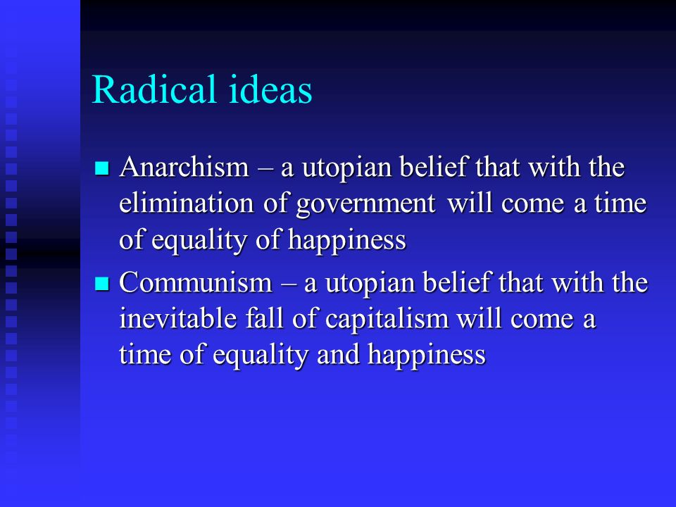 Radical ideas Anarchism – a utopian belief that with the elimination of government will come a time of equality of happiness.