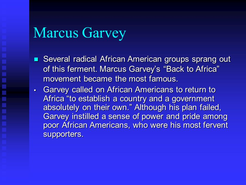 Marcus Garvey Several radical African American groups sprang out of this ferment. Marcus Garvey's Back to Africa movement became the most famous.