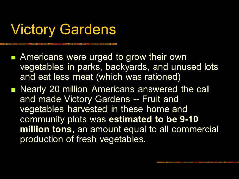Victory Gardens Americans were urged to grow their own vegetables in parks, backyards, and unused lots and eat less meat (which was rationed)