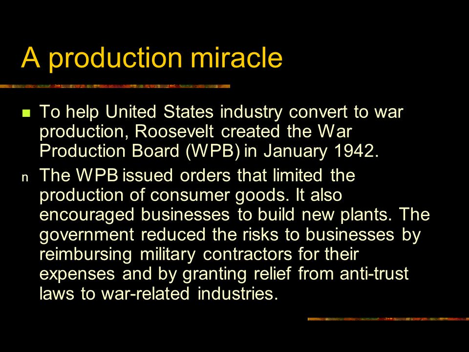 A production miracleTo help United States industry convert to war production, Roosevelt created the War Production Board (WPB) in January 1942.