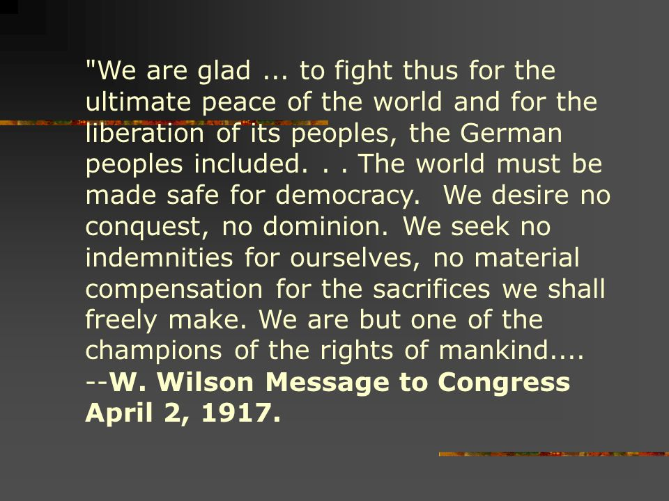 We are glad ... to fight thus for the ultimate peace of the world and for the liberation of its peoples, the German peoples included. . . The world must be made safe for democracy. We desire no conquest, no dominion. We seek no indemnities for ourselves, no material compensation for the sacrifices we shall freely make. We are but one of the champions of the rights of mankind....