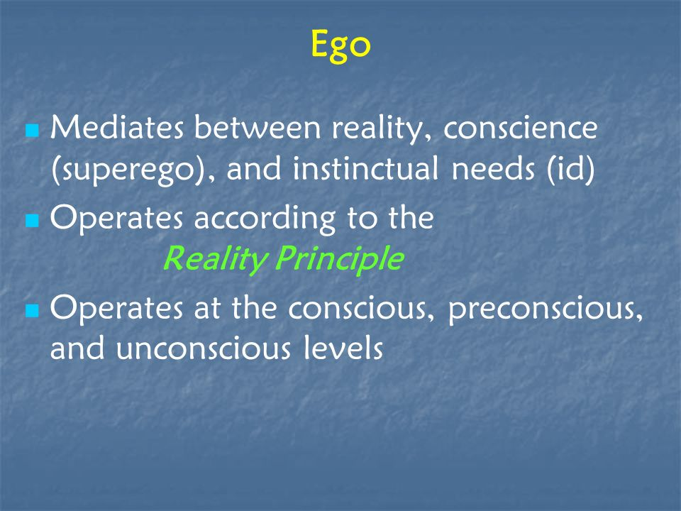 Ego Mediates between reality, conscience (superego), and instinctual needs (id) Operates according to the Reality Principle.