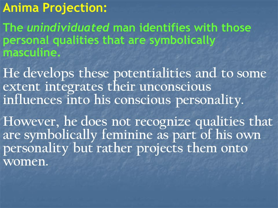 Anima Projection: The unindividuated man identifies with those personal qualities that are symbolically masculine.