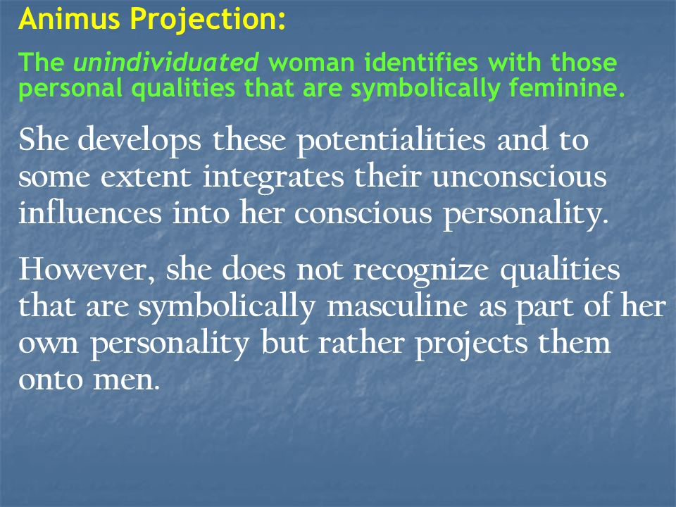 Animus Projection: The unindividuated woman identifies with those personal qualities that are symbolically feminine.