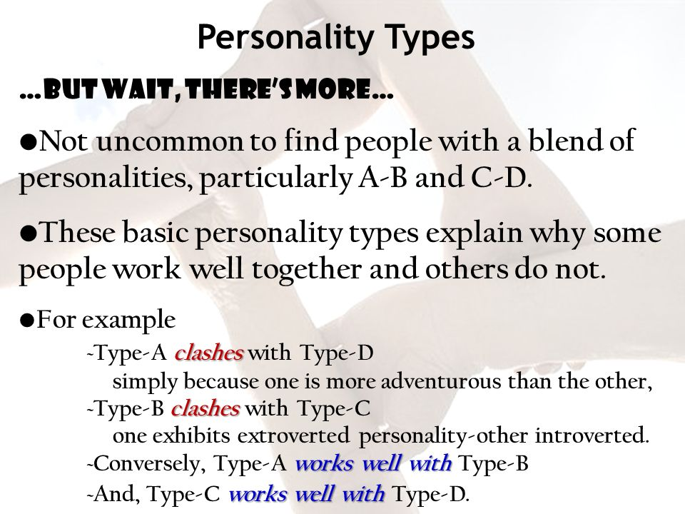 Personality Types …but wait, there's more… Not uncommon to find people with a blend of personalities, particularly A-B and C-D.