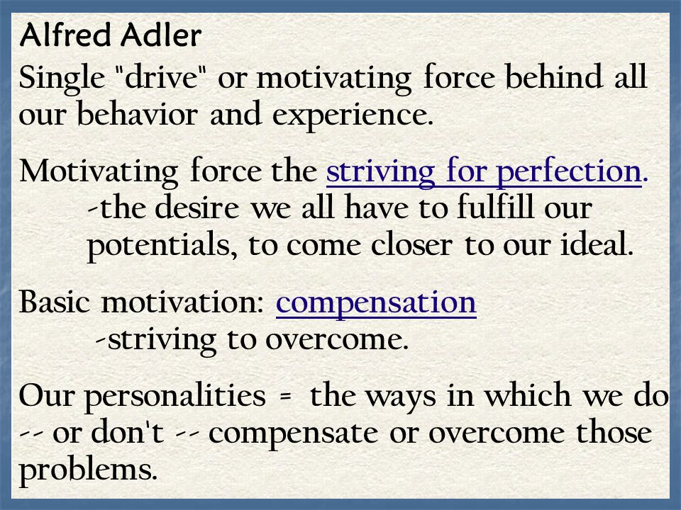 Alfred Adler Single drive or motivating force behind all our behavior and experience.