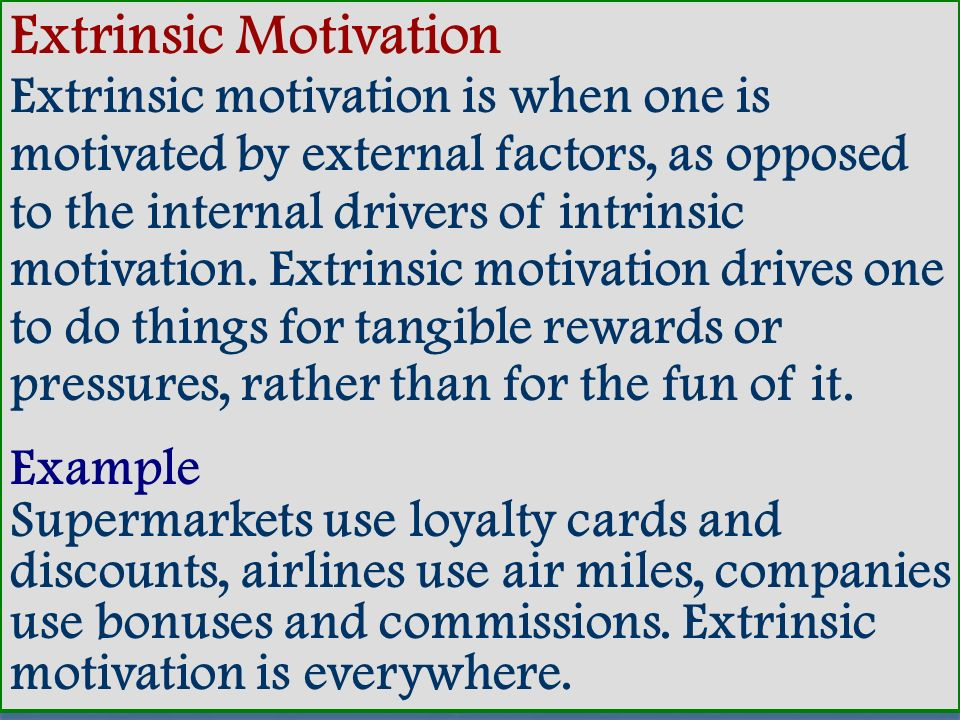Extrinsic Motivation Extrinsic motivation is when one is motivated by external factors, as opposed to the internal drivers of intrinsic motivation. Extrinsic motivation drives one to do things for tangible rewards or pressures, rather than for the fun of it.